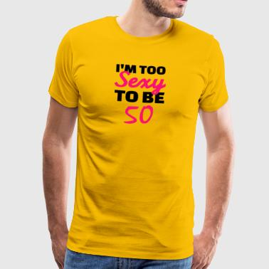 I am too sexy to be 50 - Men's Premium T-Shirt