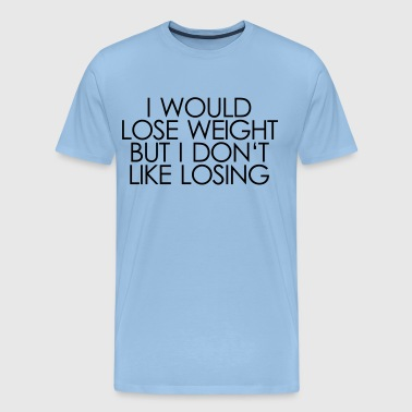 i would lose weight but i don't like losing - Männer Premium T-Shirt