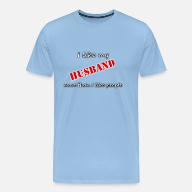 06 I LIKE MY HUSBAND MORE THAN I LIKE PEOPLE - Men's Premium T-Shirt