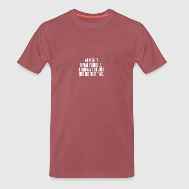 No need to repeat themselves, ignored - Men's Premium T-Shirt