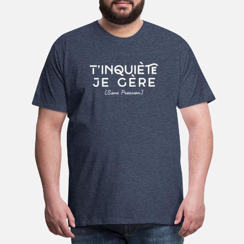 T inquiète je Gère - Sans Pression T-shirt premium Homme   Spreadshirt 7b641ba661b6