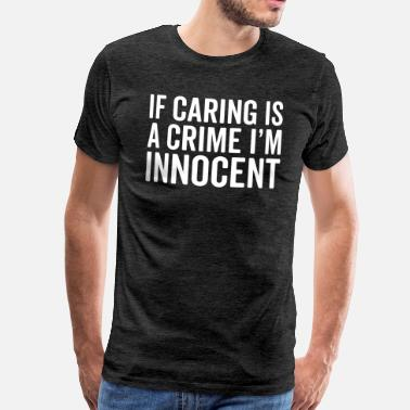 Crime Jokes Caring Is A Crime Funny Quote - Men's Premium T-Shirt