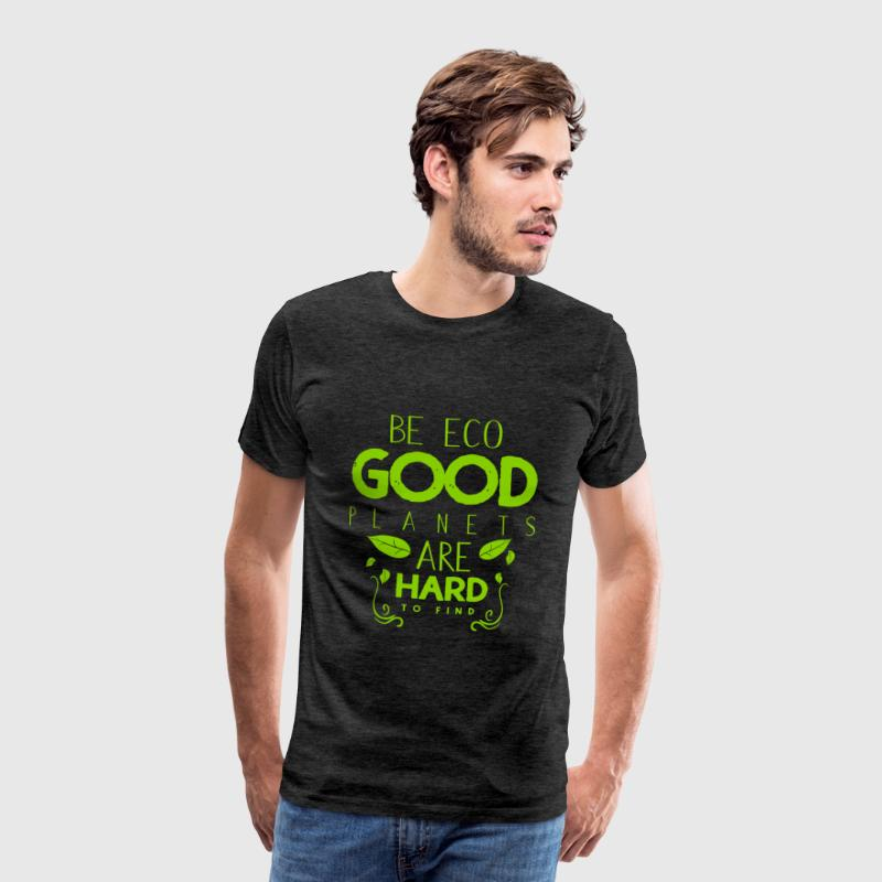 Be eco good planets are hard to find - Men's Premium T-Shirt