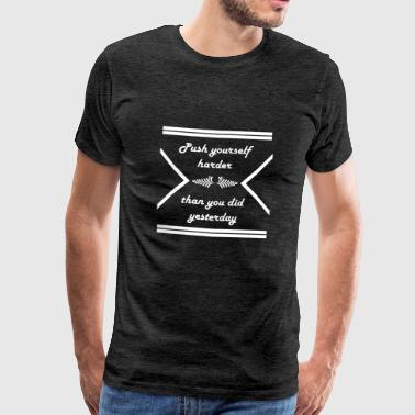 Push yourself harder than you did yesterday - Männer Premium T-Shirt