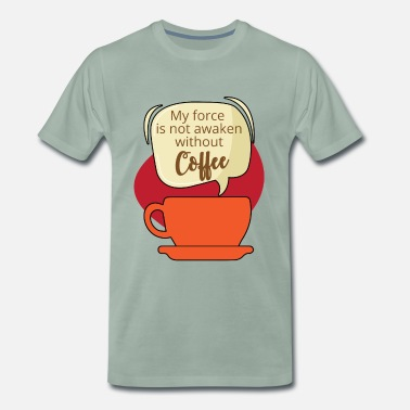 The Force Awakens Coffee: My force is not awaken without Coffee - Men's Premium T-Shirt