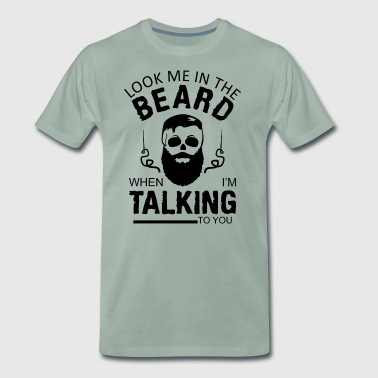 Look me in the beard, when I'm talking to you - Men's Premium T-Shirt