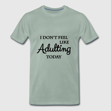 I do not feel like adulting today - Men's Premium T-Shirt