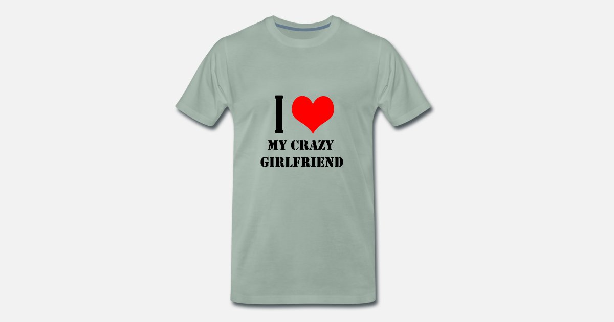 I Love My Crazy Girlfriend Mens Premium T Shirt Spreadshirt