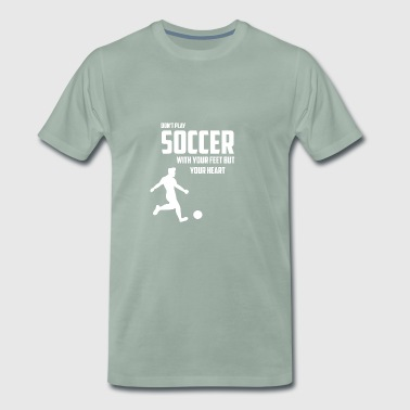 DO NOT PLAY SOCCER WITH YOUR FEET BUT YOUR HEART - Men's Premium T-Shirt