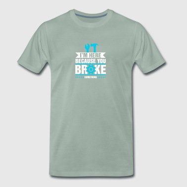 Handyman - I'm here because you broke - Men's Premium T-Shirt