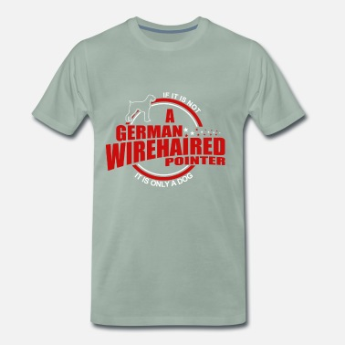 German Wirehaired Pointer If it is not a German wirehaired pointer - Men's Premium T-Shirt