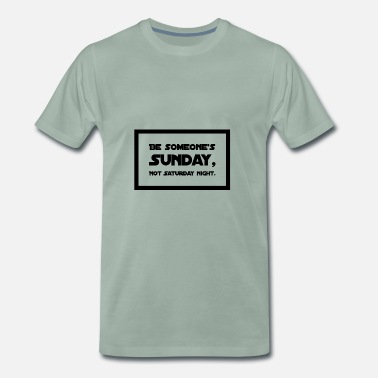 Saturday Night Live Be someone's Sunday, Not Saturday night. - Männer Premium T-Shirt