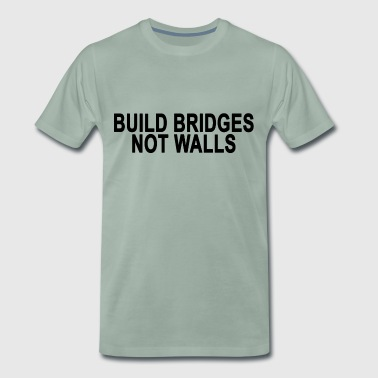 Build Bridges, Not Walls.Motivational Slogan Gifts - Men's Premium T-Shirt