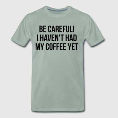 be careful i haven t had my coffee yet - T-shirt Premium Homme