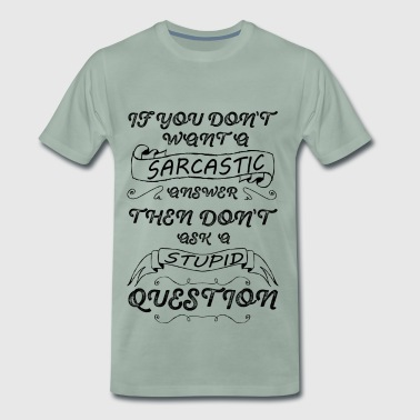 If you don't want a Sarcastic answer then don't - Men's Premium T-Shirt