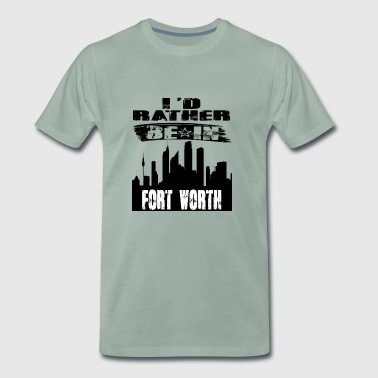 Gift Id rather be in Fort Worth - Men's Premium T-Shirt
