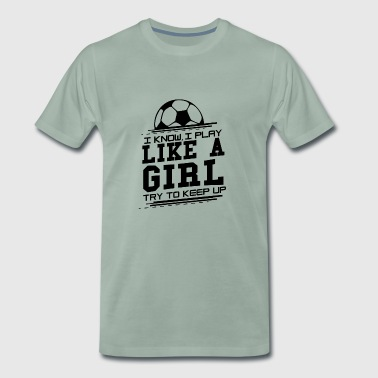 I know I play like a girl - Try to keep up Fußball - Männer Premium T-Shirt
