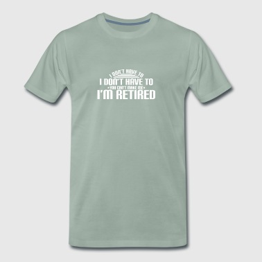 I DO NOT HAVE TO - I'M RETIRED - RETIREMENT PENSION - Men's Premium T-Shirt
