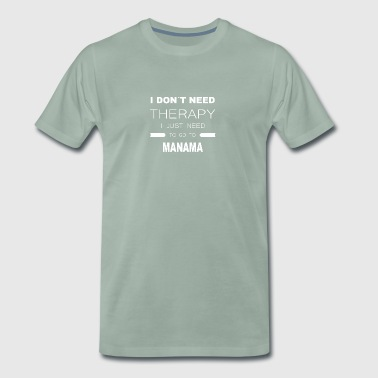 i dont need therapy i just need to go to MANAMA - Männer Premium T-Shirt