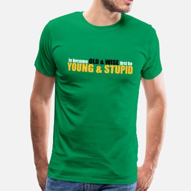 Stupid Old to become OLD & WISE first be YOUNG & STUPID - Men's Premium T-Shirt