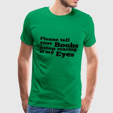 Tell Your Boobs Please tell your boobs to stop staring at my eyes - Men's Premium T-Shirt
