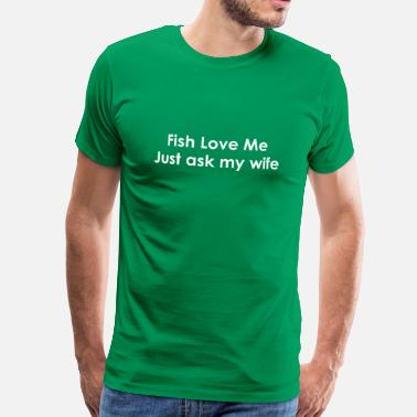 Im Not Spoiled My Husband Just Loves Me Fish Love me Just ask my Wife - Men's Premium T-Shirt