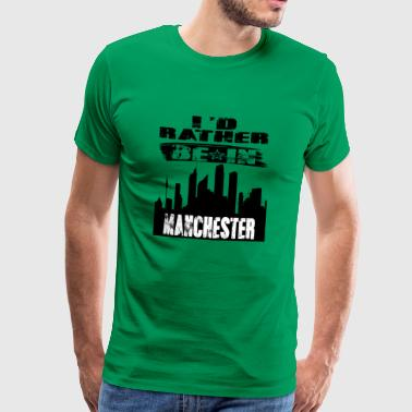 Rather Gift Id rather be in Manchester - Men's Premium T-Shirt