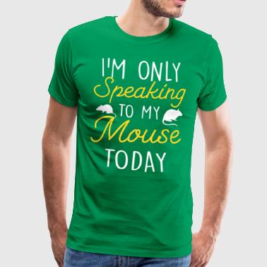 Today I only speak with my mouse mouse mice - Men's Premium T-Shirt