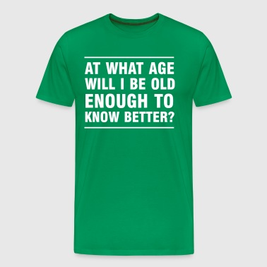 At What Age Will I Be Old Enough To Know Better - Men's Premium T-Shirt
