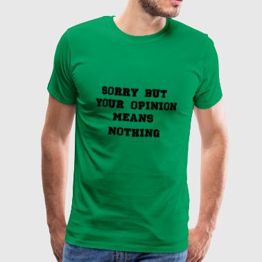 your opinion means nothing - Men's Premium T-Shirt