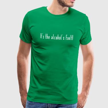 The alcohol is the fault - Men's Premium T-Shirt