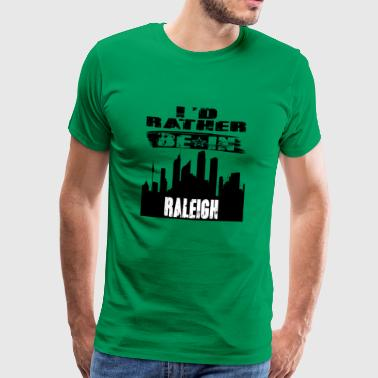 Gift Id rather be in Raleigh - Men's Premium T-Shirt