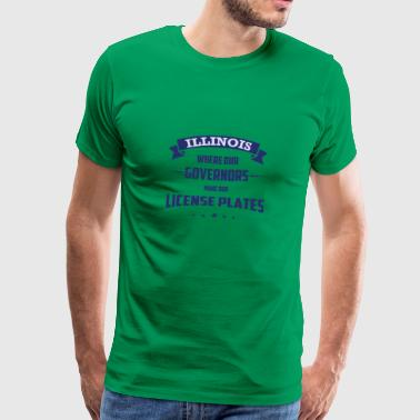 ILLINOIS WHERE OUR GOVERNORS MAKE OUR LICENSE - Männer Premium T-Shirt