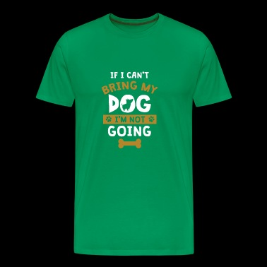 Cool If I Can't Bring My Dog I'm Not Going Tshirt - Men's Premium T-Shirt