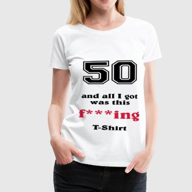 50 and all I got... - Vrouwen Premium T-shirt