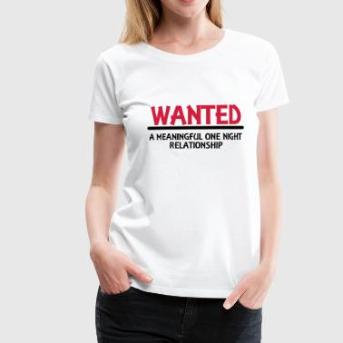 Wanted: A meaningful one night relationship - Vrouwen Premium T-shirt