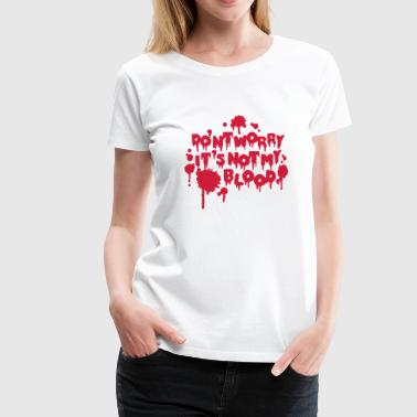 Don't worry, it's not my blood - Women's Premium T-Shirt
