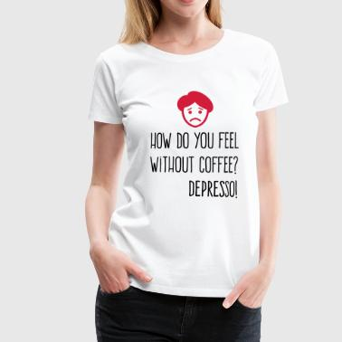 Without coffee I feel Depresso! - Women's Premium T-Shirt