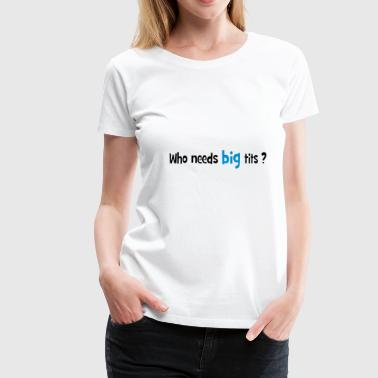 Who needs BIG tits ? - T-shirt Premium Femme