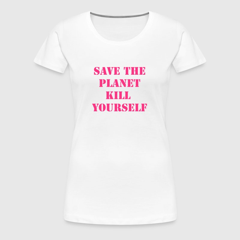 save the planet kill yourself - Women's Premium T-Shirt