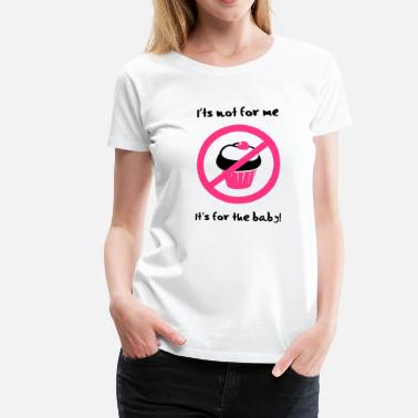 Not Baby It' not for me, I'ts for the baby! - T-shirt Premium Femme