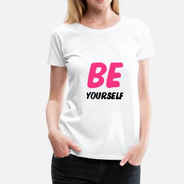 Be Yourself BE Yourself ! - Frauen Premium T-Shirt