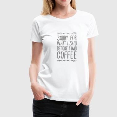 Sorry For What I Said Before I Had Coffee - Frauen Premium T-Shirt