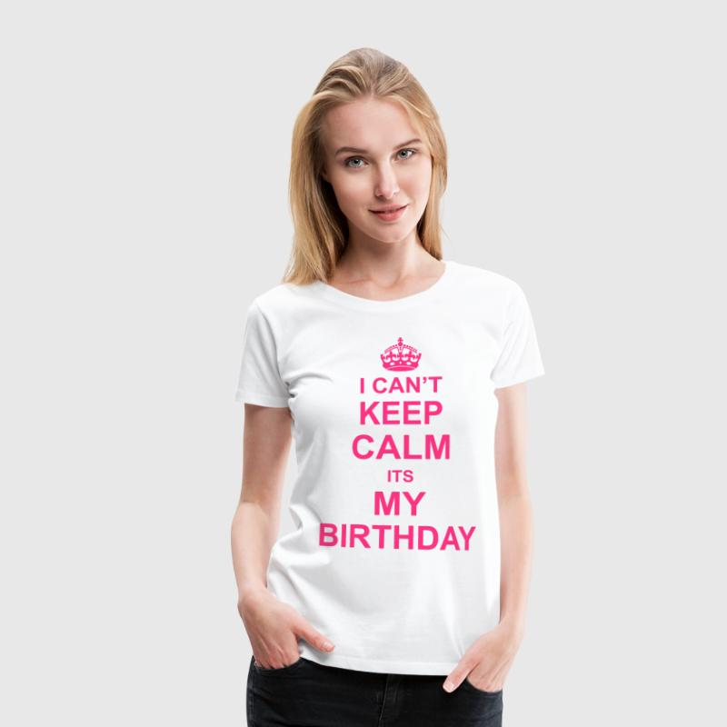 I Can't Keep Calm Its My Birthday - Women's Premium T-Shirt