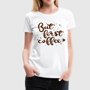 But first coffee - Maglietta Premium da donna