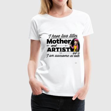 Female Artist - And Mother - Women's Premium T-Shirt