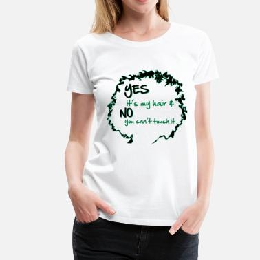 Yes it's My Hair And No You Can't Touch it - Women's Premium T-Shirt