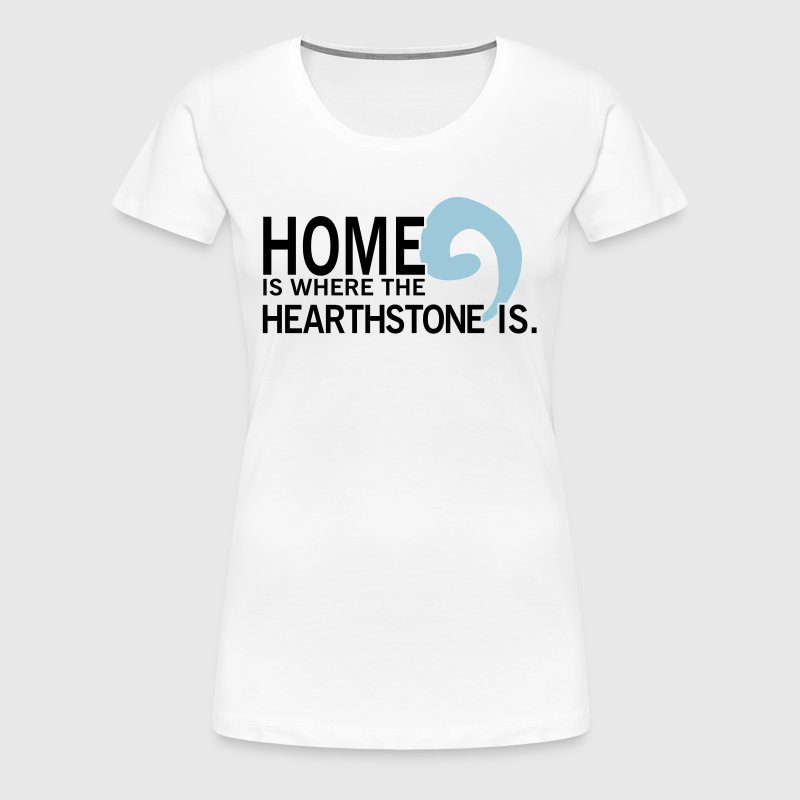 Home is where the hearthstone is T-Shirts - Women's Premium T-Shirt