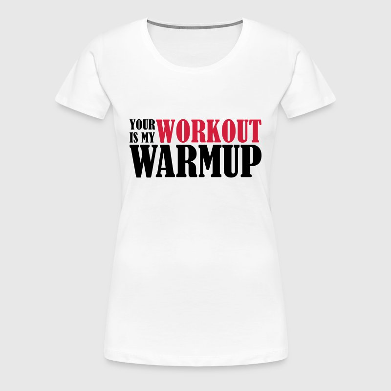 Your Workout is my Warmup - T-shirt Premium Femme