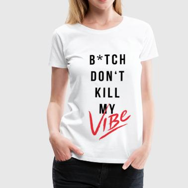 Bitch Dont Kill My Vibe  - Frauen Premium T-Shirt